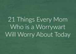 21 Things Every Worrywart Mom Will Worry About Today