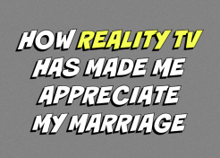 How Reality TV Has Made Me Appreciate My Marriage