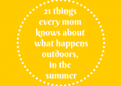 21 Things All Moms Know About What Happens Outdoors, in the Summer