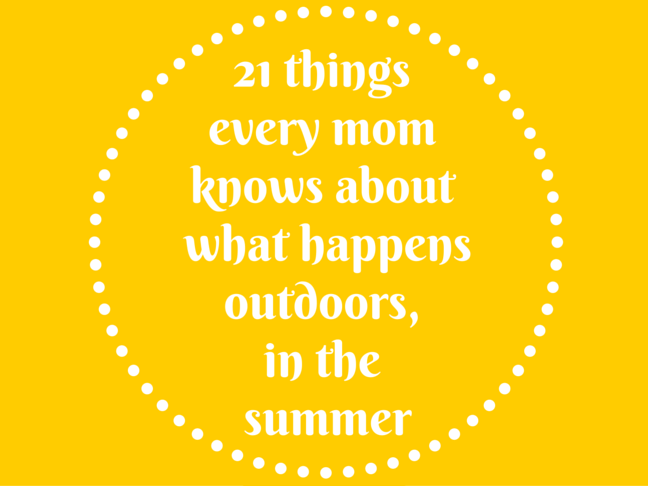 21 Things All Moms Know About What Happens Outdoors, in the Summer on @ItsMomtastic by @letmestart